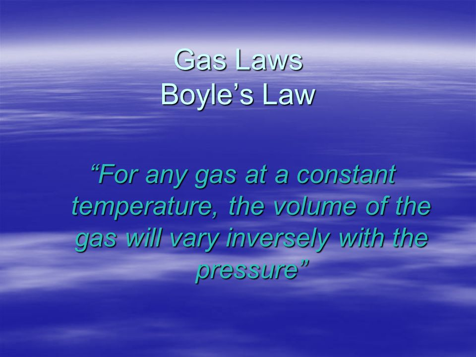 "Gas Laws Boyle's Law ""For any gas at a constant temperature, the volume of the gas will vary inversely with the pressure"""