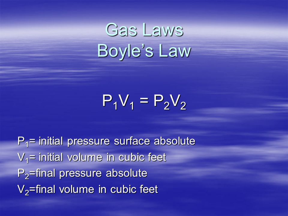 Gas Laws Boyle's Law P 1 V 1 = P 2 V 2 P 1 = initial pressure surface absolute V 1 = initial volume in cubic feet P 2 =final pressure absolute V 2 =fi