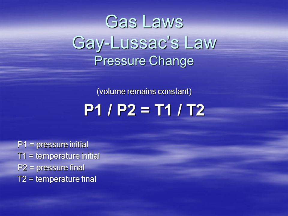 Gas Laws Gay-Lussac's Law Pressure Change (volume remains constant) P1 / P2 = T1 / T2 P1 = pressure initial T1 = temperature initial P2 = pressure fin