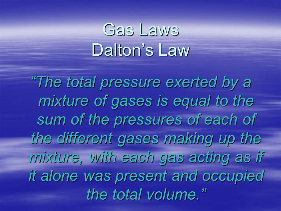 "Gas Laws Dalton's Law ""The total pressure exerted by a mixture of gases is equal to the sum of the pressures of each of the different gases making up"