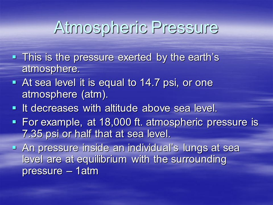 Atmospheric Pressure  This is the pressure exerted by the earth's atmosphere.  At sea level it is equal to 14.7 psi, or one atmosphere (atm).  It d