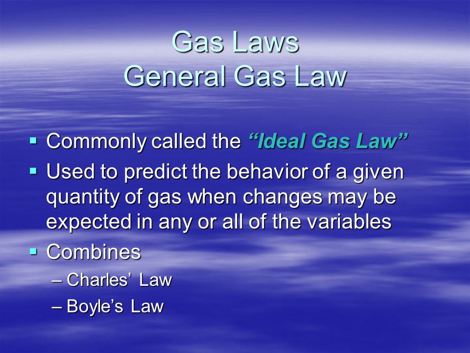 "Gas Laws General Gas Law  Commonly called the ""Ideal Gas Law""  Used to predict the behavior of a given quantity of gas when changes may be expected"