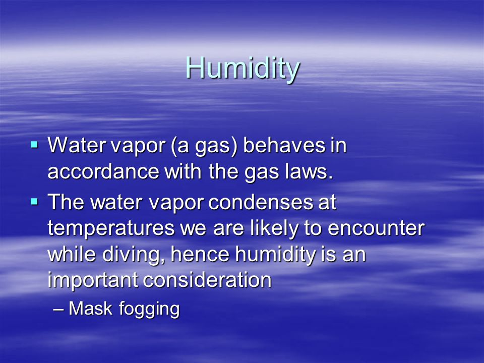Humidity  Water vapor (a gas) behaves in accordance with the gas laws.  The water vapor condenses at temperatures we are likely to encounter while d