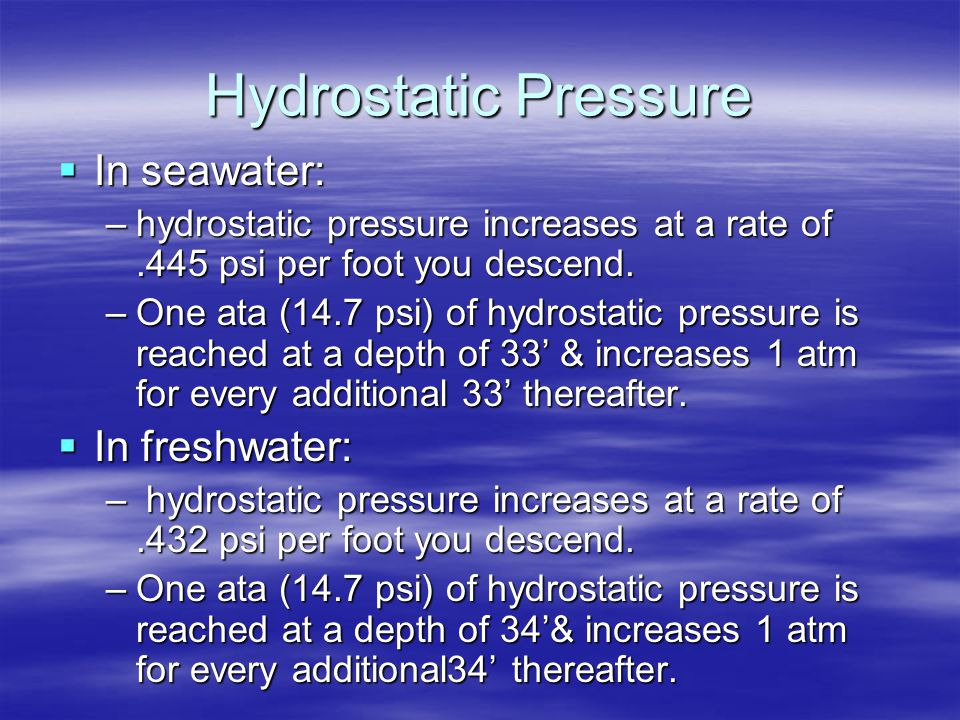 Hydrostatic Pressure  In seawater: –hydrostatic pressure increases at a rate of.445 psi per foot you descend. –One ata (14.7 psi) of hydrostatic pres
