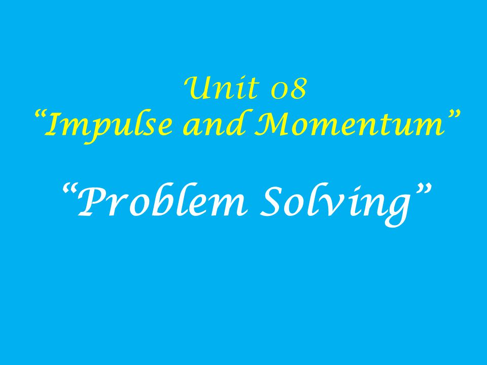 Unit 08 Impulse and Momentum Problem Solving