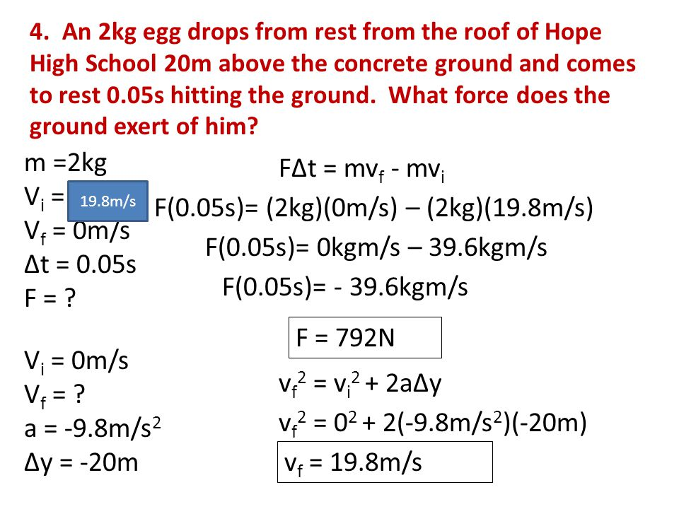 4. An 2kg egg drops from rest from the roof of Hope High School 20m above the concrete ground and comes to rest 0.05s hitting the ground. What force d