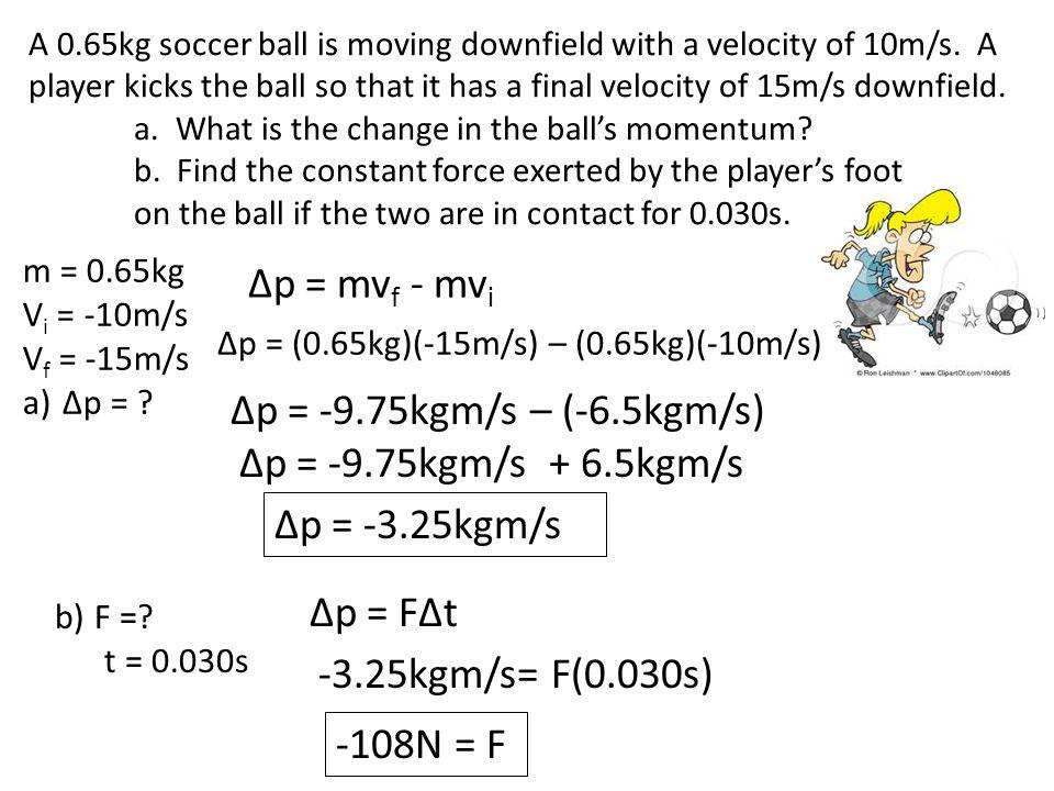 m = 0.65kg V i = -10m/s V f = -15m/s a)Δp = .