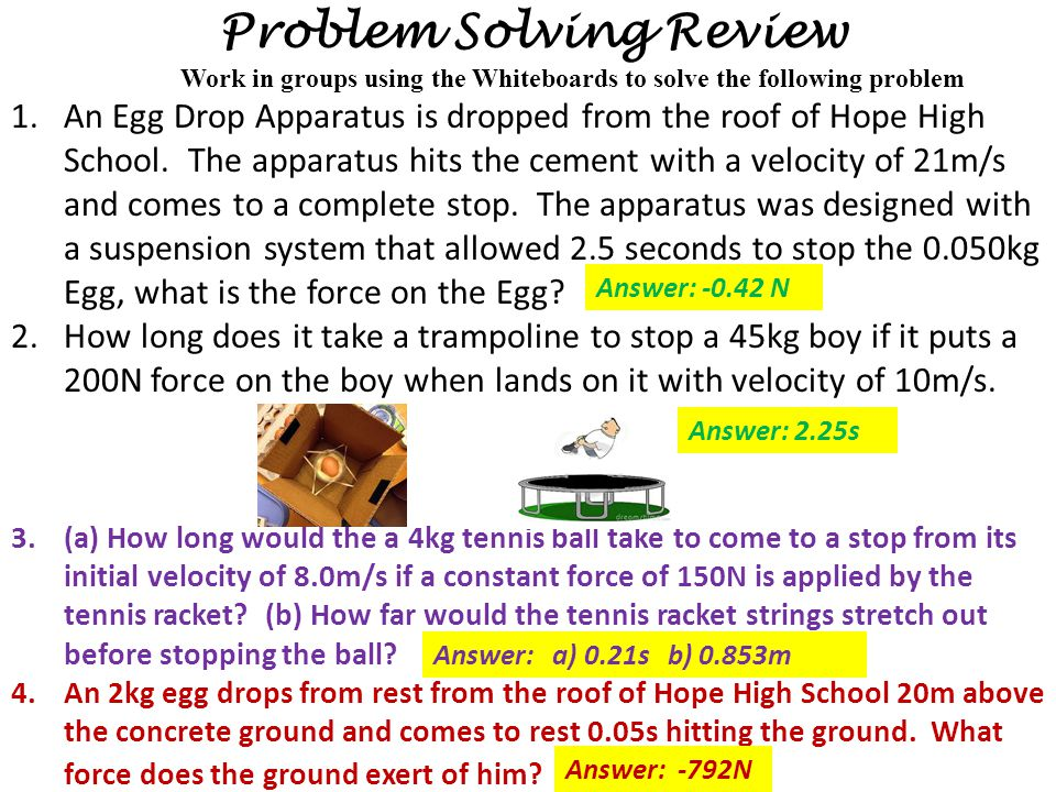 Problem Solving Review 1.An Egg Drop Apparatus is dropped from the roof of Hope High School. The apparatus hits the cement with a velocity of 21m/s an