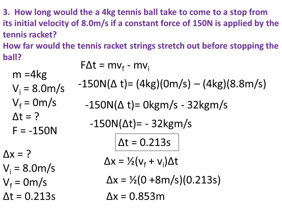 3. How long would the a 4kg tennis ball take to come to a stop from its initial velocity of 8.0m/s if a constant force of 150N is applied by the tenni