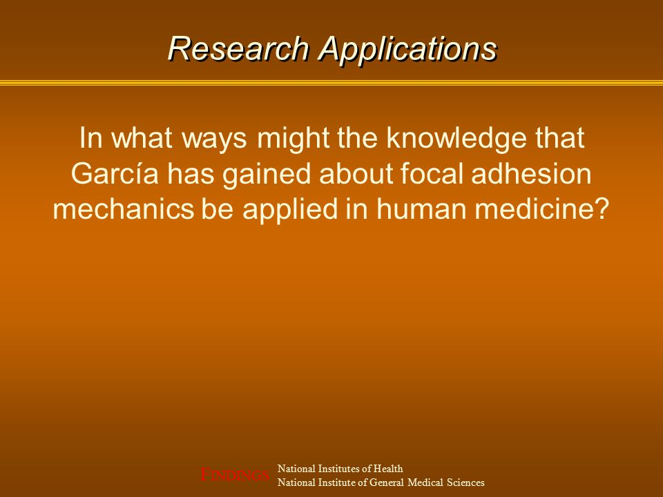 F INDINGS National Institutes of Health National Institute of General Medical Sciences Research Applications In what ways might the knowledge that García has gained about focal adhesion mechanics be applied in human medicine?