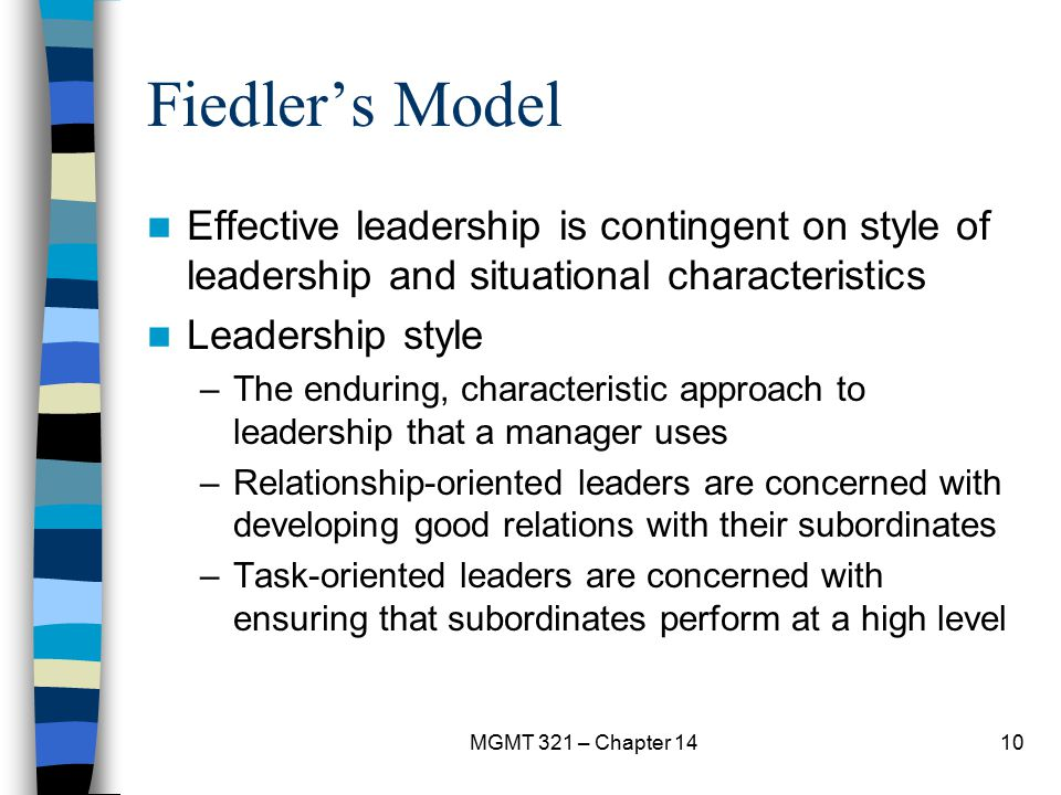 MGMT 321 – Chapter 1410 Fiedler's Model Effective leadership is contingent on style of leadership and situational characteristics Leadership style –Th