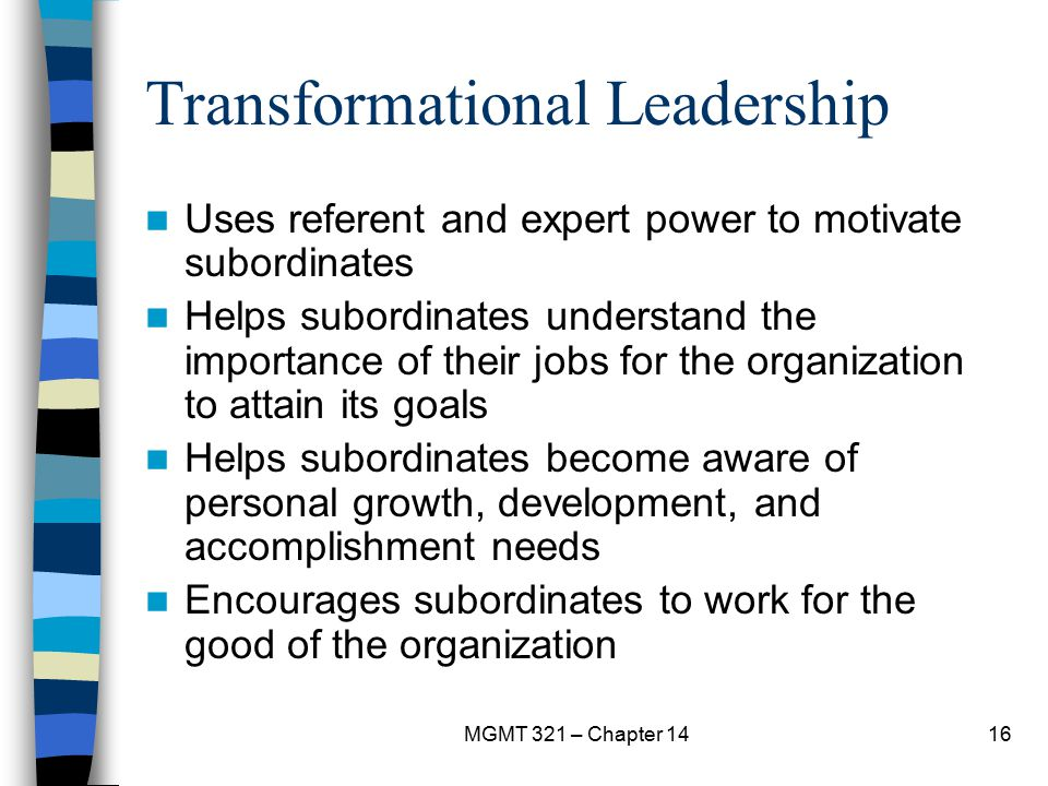 MGMT 321 – Chapter 1416 Transformational Leadership Uses referent and expert power to motivate subordinates Helps subordinates understand the importan