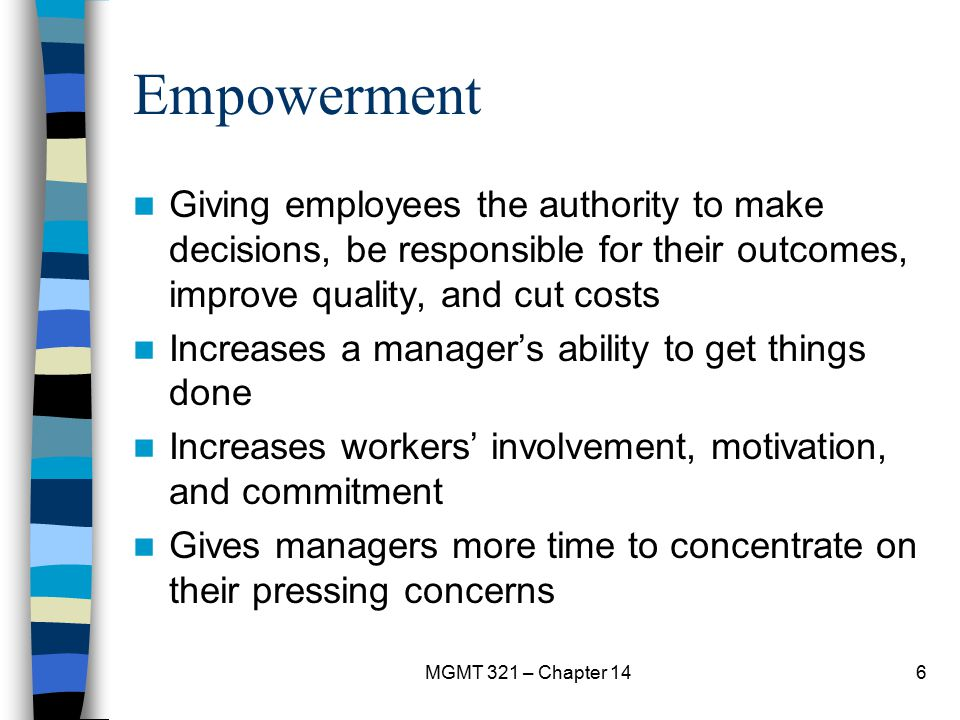 MGMT 321 – Chapter 146 Empowerment Giving employees the authority to make decisions, be responsible for their outcomes, improve quality, and cut costs