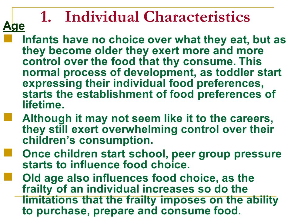 1.Individual Characteristics Age Infants have no choice over what they eat, but as they become older they exert more and more control over the food that thy consume.