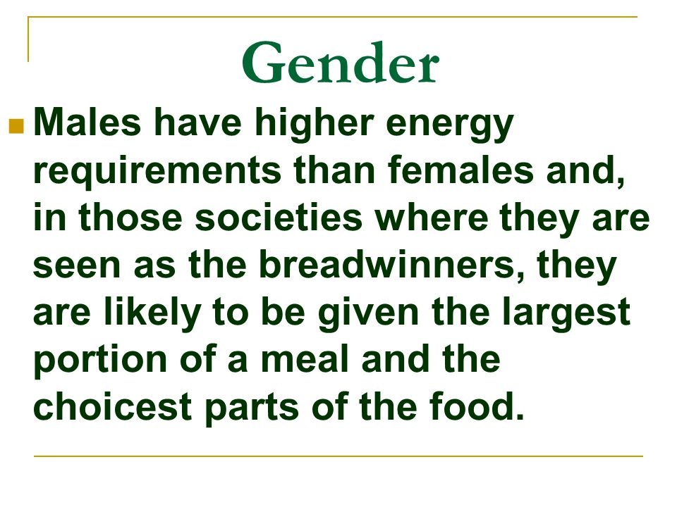 Gender Males have higher energy requirements than females and, in those societies where they are seen as the breadwinners, they are likely to be given the largest portion of a meal and the choicest parts of the food.