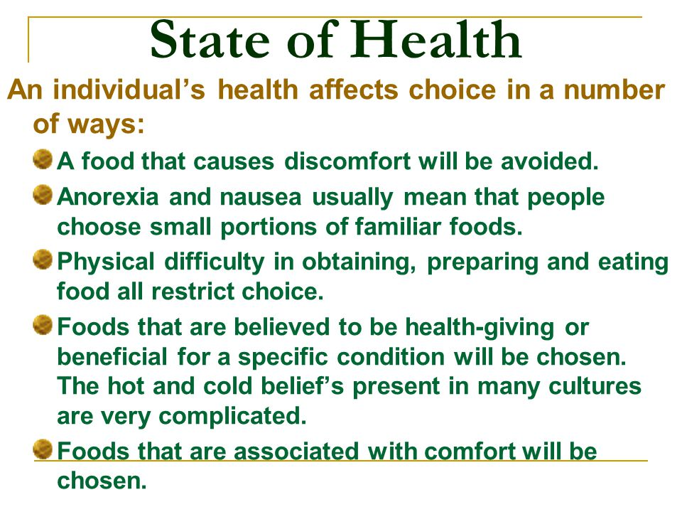 State of Health An individual's health affects choice in a number of ways: A food that causes discomfort will be avoided.