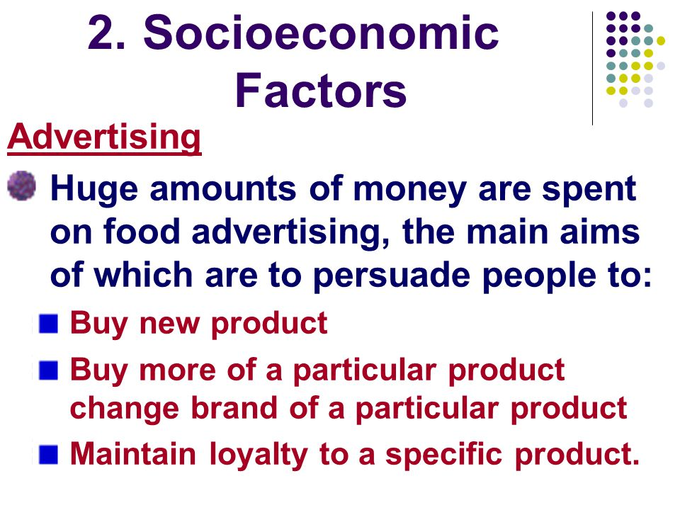 2.Socioeconomic Factors Advertising Huge amounts of money are spent on food advertising, the main aims of which are to persuade people to: Buy new product Buy more of a particular product change brand of a particular product Maintain loyalty to a specific product.
