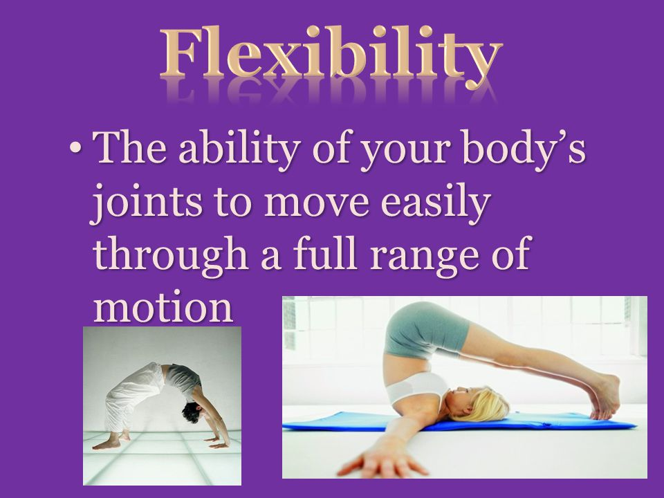 The ability of your body's joints to move easily through a full range of motion The ability of your body's joints to move easily through a full range of motion