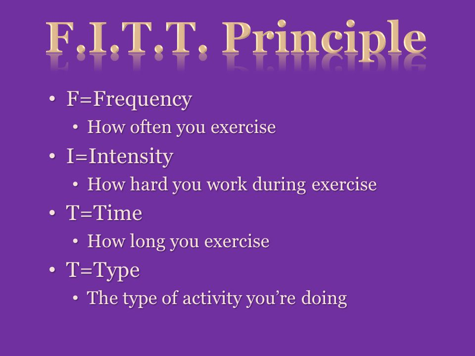 F=Frequency F=Frequency How often you exercise How often you exercise I=Intensity I=Intensity How hard you work during exercise How hard you work during exercise T=Time T=Time How long you exercise How long you exercise T=Type T=Type The type of activity you're doing The type of activity you're doing