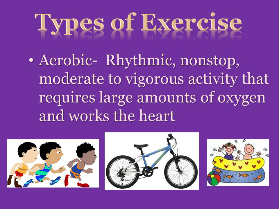 Aerobic- Rhythmic, nonstop, moderate to vigorous activity that requires large amounts of oxygen and works the heart Aerobic- Rhythmic, nonstop, moderate to vigorous activity that requires large amounts of oxygen and works the heart