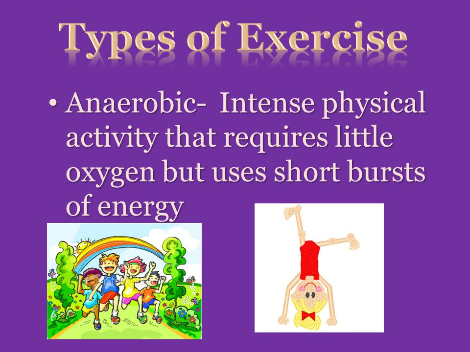 Anaerobic- Intense physical activity that requires little oxygen but uses short bursts of energy Anaerobic- Intense physical activity that requires little oxygen but uses short bursts of energy