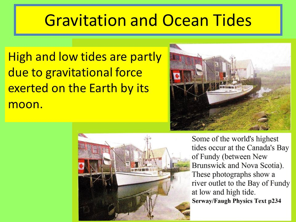 Gravitation and Ocean Tides High and low tides are partly due to gravitational force exerted on the Earth by its moon.