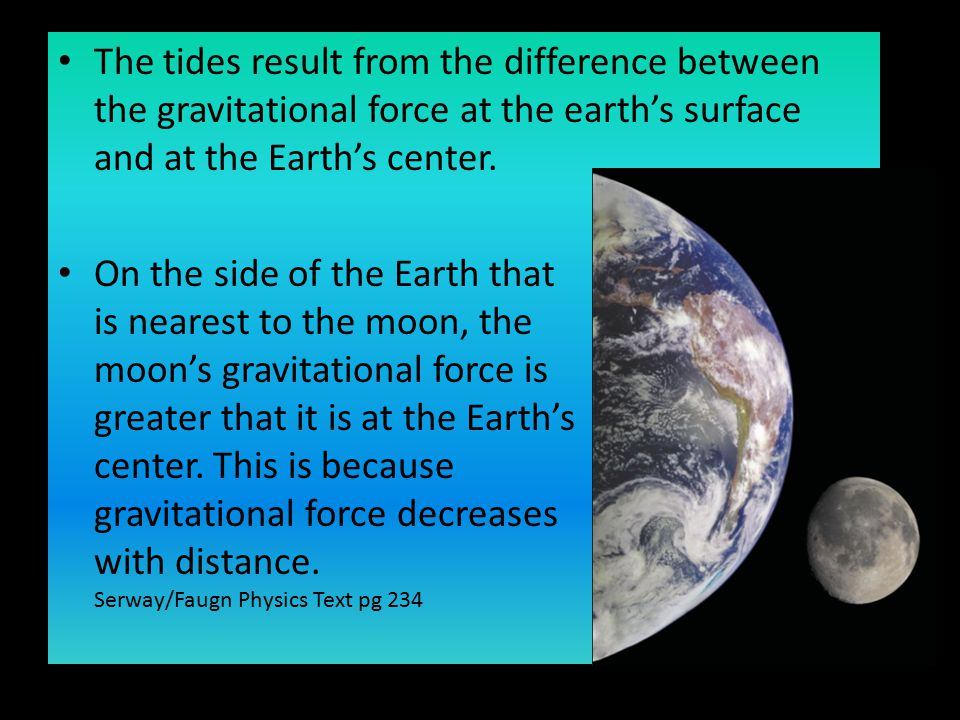 The tides result from the difference between the gravitational force at the earth's surface and at the Earth's center. On the side of the Earth that i