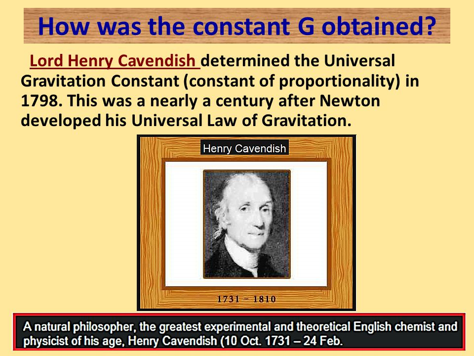 How was the constant G obtained? Lord Henry Cavendish determined the Universal Gravitation Constant (constant of proportionality) in 1798. This was a