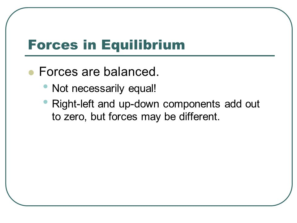 Forces in Equilibrium Forces are balanced.Not necessarily equal.
