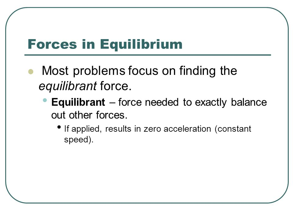 Forces in Equilibrium Most problems focus on finding the equilibrant force.