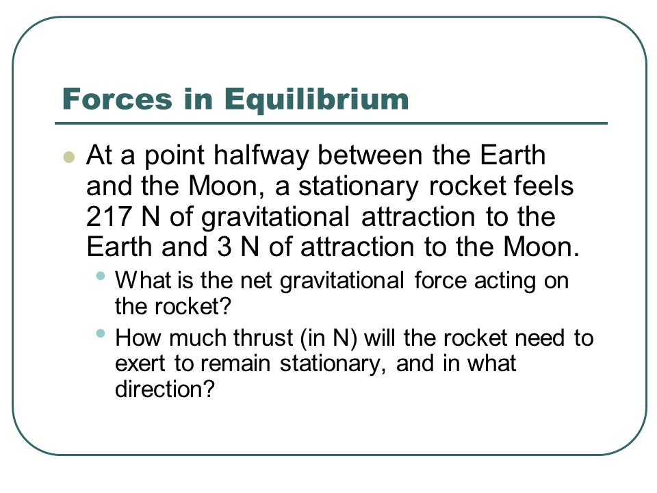 Forces in Equilibrium At a point halfway between the Earth and the Moon, a stationary rocket feels 217 N of gravitational attraction to the Earth and 3 N of attraction to the Moon.