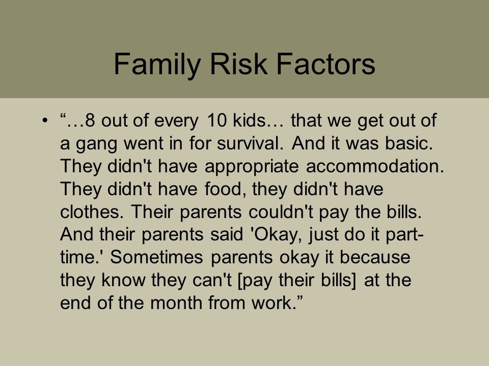 Family Risk Factors …8 out of every 10 kids… that we get out of a gang went in for survival.
