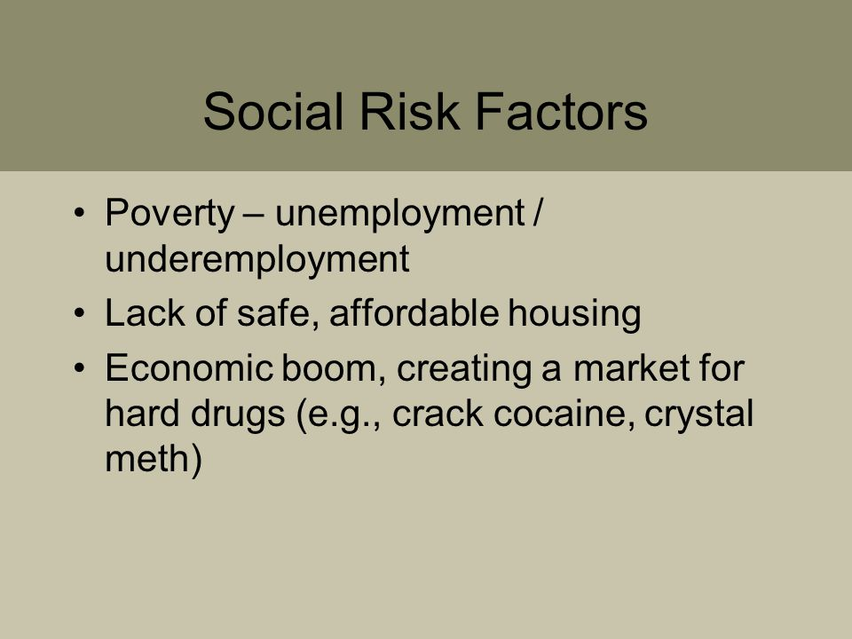 Social Risk Factors Poverty – unemployment / underemployment Lack of safe, affordable housing Economic boom, creating a market for hard drugs (e.g., crack cocaine, crystal meth)