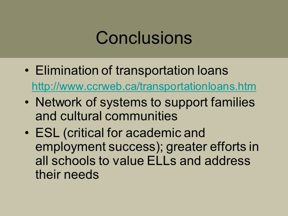 Conclusions Elimination of transportation loans http://www.ccrweb.ca/transportationloans.htm Network of systems to support families and cultural communities ESL (critical for academic and employment success); greater efforts in all schools to value ELLs and address their needs