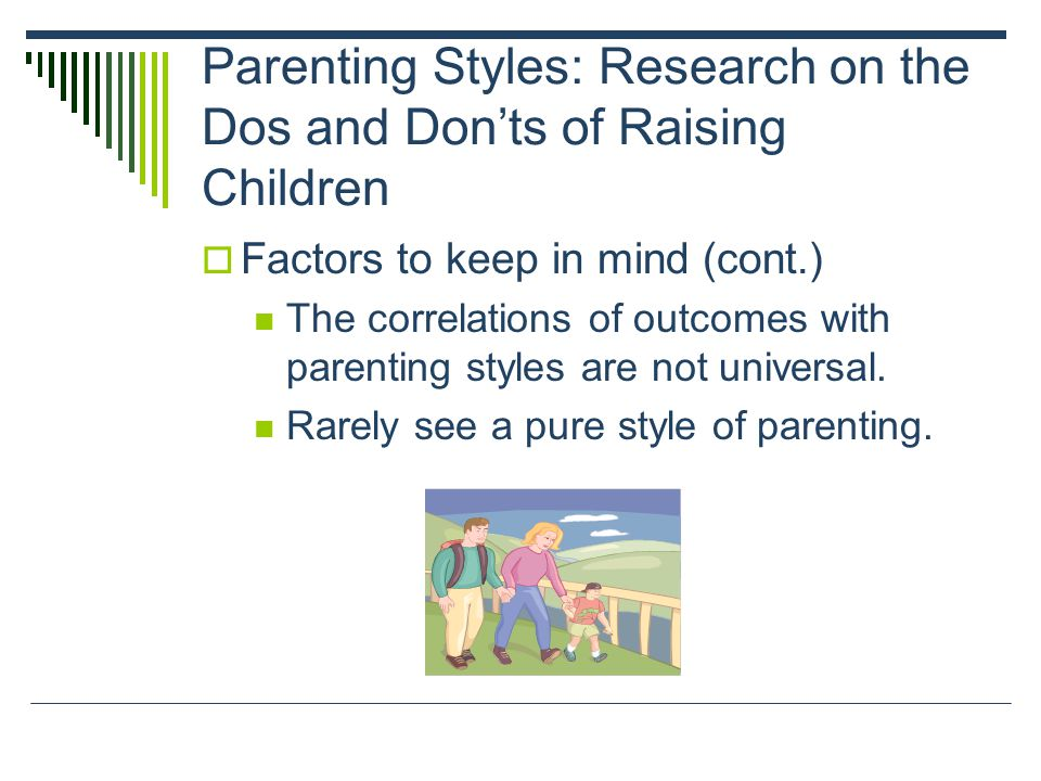 Parenting Styles: Research on the Dos and Don'ts of Raising Children  Factors to keep in mind (cont.) The correlations of outcomes with parenting styles are not universal.