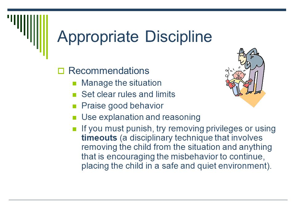 Appropriate Discipline  Recommendations Manage the situation Set clear rules and limits Praise good behavior Use explanation and reasoning If you must punish, try removing privileges or using timeouts (a disciplinary technique that involves removing the child from the situation and anything that is encouraging the misbehavior to continue, placing the child in a safe and quiet environment).