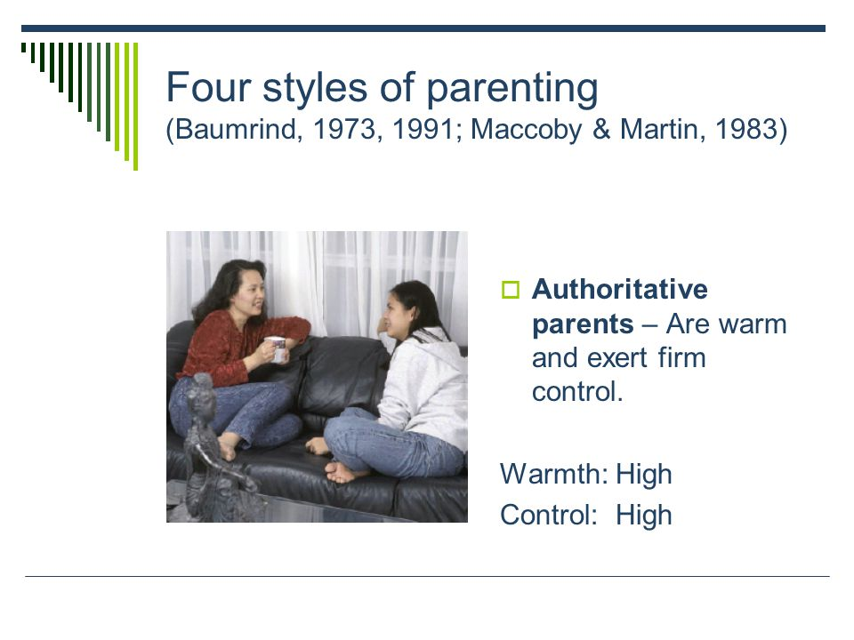 Four styles of parenting (Baumrind, 1973, 1991; Maccoby & Martin, 1983)  Authoritative parents – Are warm and exert firm control. Warmth: High Contro