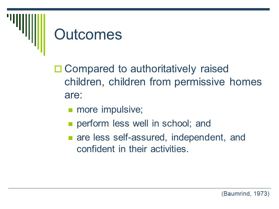 Outcomes  Compared to authoritatively raised children, children from permissive homes are: more impulsive; perform less well in school; and are less self-assured, independent, and confident in their activities.
