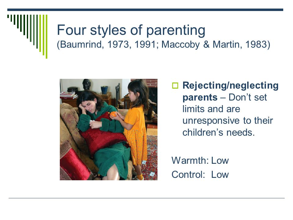 Four styles of parenting (Baumrind, 1973, 1991; Maccoby & Martin, 1983)  Rejecting/neglecting parents – Don't set limits and are unresponsive to their children's needs.