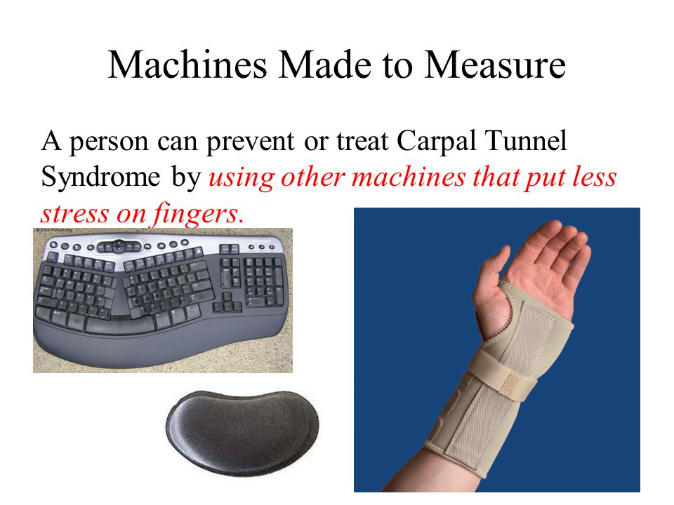 Machines Made to Measure A person can prevent or treat Carpal Tunnel Syndrome by using other machines that put less stress on fingers.