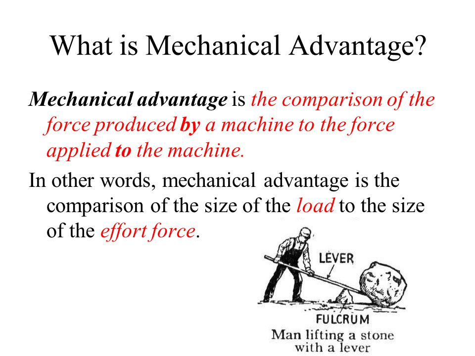 Mechanical advantage is the comparison of the force produced by a machine to the force applied to the machine. In other words, mechanical advantage is