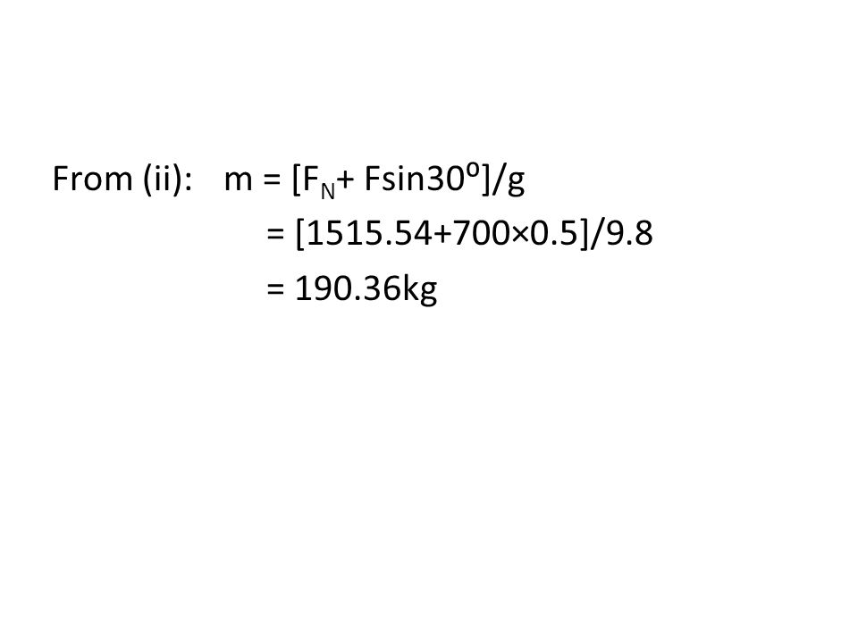 From (ii):m = [F N + Fsin30⁰]/g = [1515.54+700×0.5]/9.8 = 190.36kg