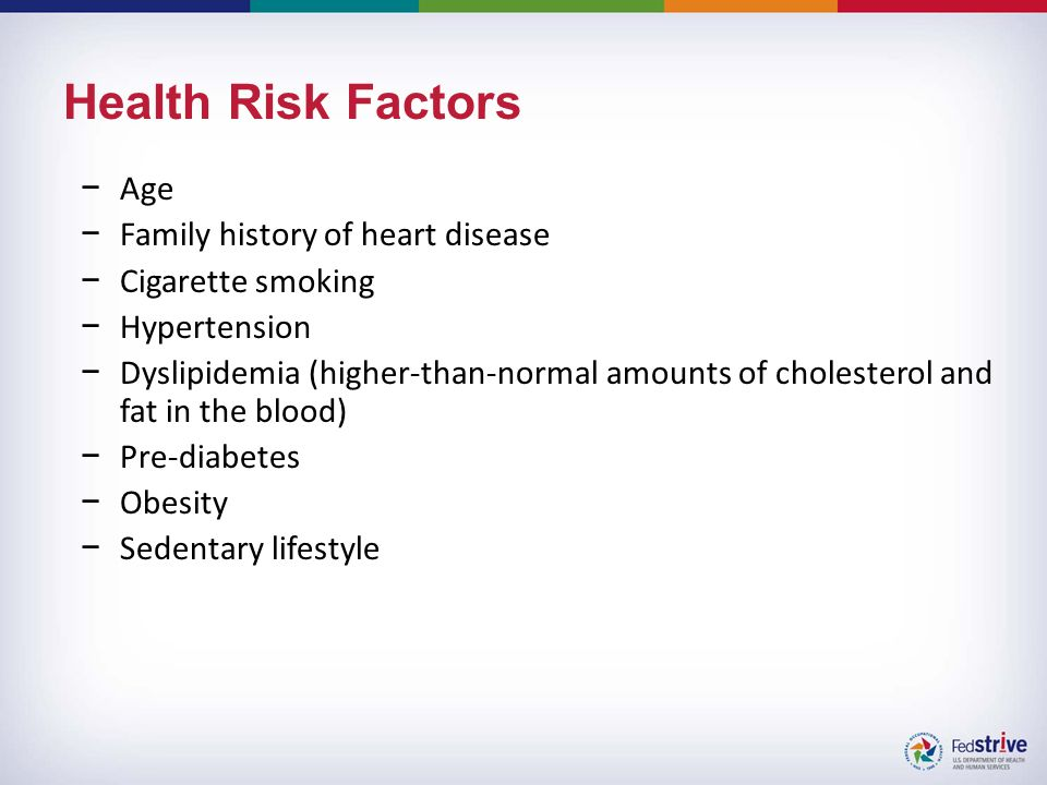 Health Risk Factors −Age −Family history of heart disease −Cigarette smoking −Hypertension −Dyslipidemia (higher-than-normal amounts of cholesterol and fat in the blood) −Pre-diabetes −Obesity −Sedentary lifestyle