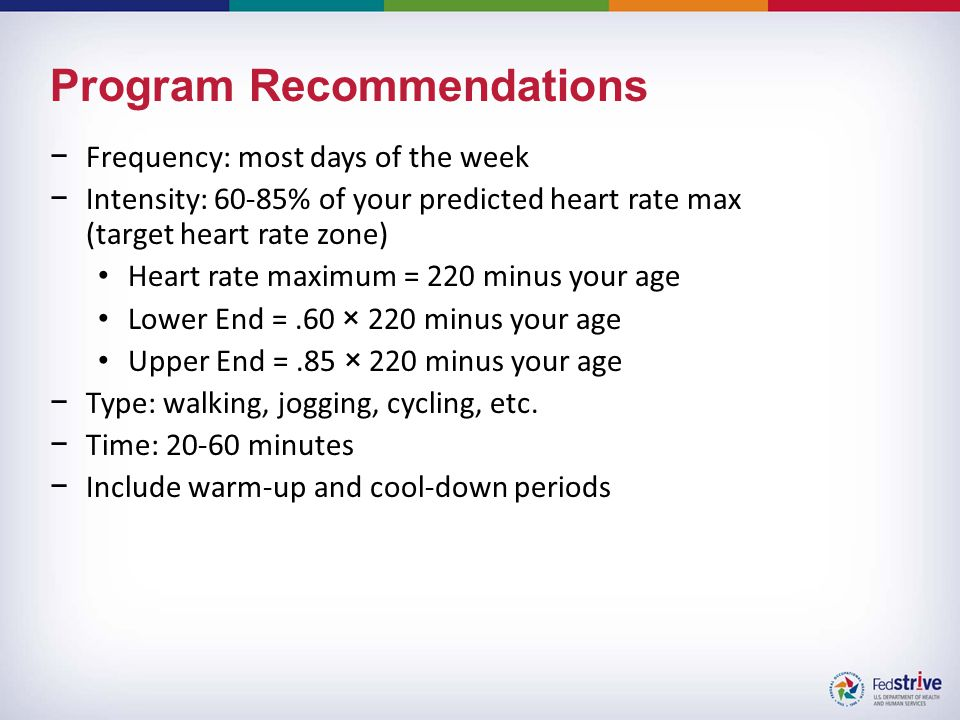 Program Recommendations −Frequency: most days of the week −Intensity: 60-85% of your predicted heart rate max (target heart rate zone) Heart rate maximum = 220 minus your age Lower End =.60 × 220 minus your age Upper End =.85 × 220 minus your age −Type: walking, jogging, cycling, etc.