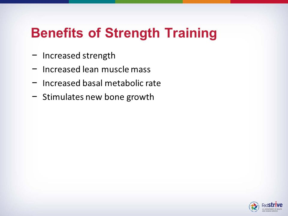 Benefits of Strength Training −Increased strength −Increased lean muscle mass −Increased basal metabolic rate −Stimulates new bone growth