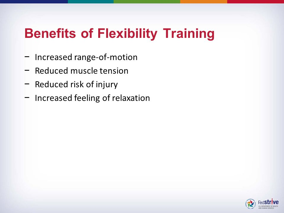 Benefits of Flexibility Training −Increased range-of-motion −Reduced muscle tension −Reduced risk of injury −Increased feeling of relaxation