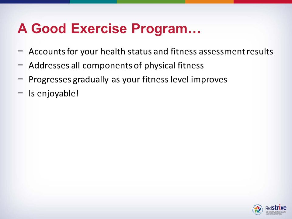 A Good Exercise Program… −Accounts for your health status and fitness assessment results −Addresses all components of physical fitness −Progresses gradually as your fitness level improves −Is enjoyable!
