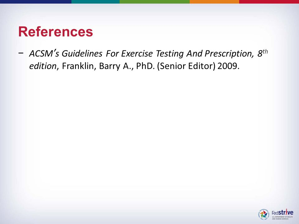 References −ACSM's Guidelines For Exercise Testing And Prescription, 8 th edition, Franklin, Barry A., PhD.