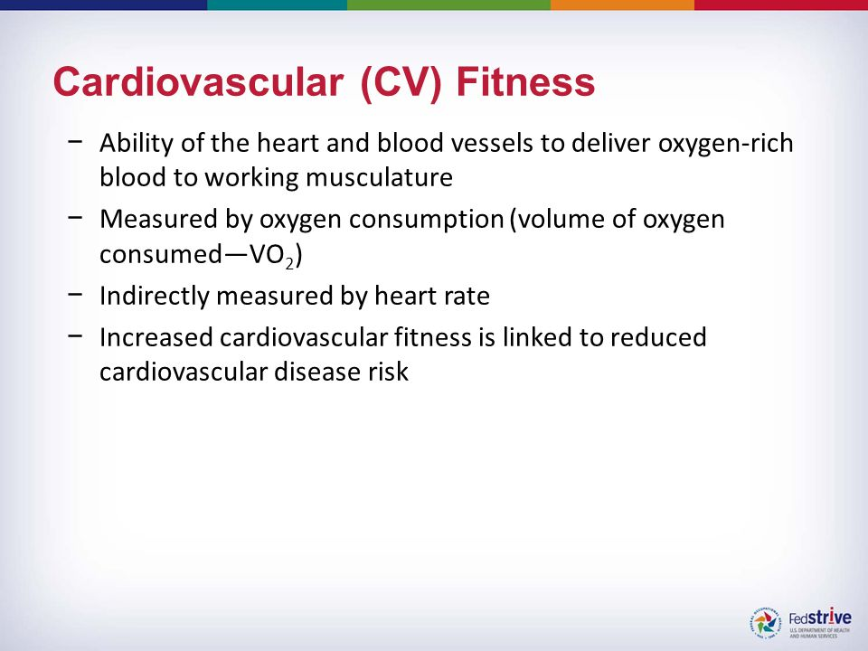 Cardiovascular (CV) Fitness −Ability of the heart and blood vessels to deliver oxygen-rich blood to working musculature −Measured by oxygen consumption (volume of oxygen consumed—VO 2 ) −Indirectly measured by heart rate −Increased cardiovascular fitness is linked to reduced cardiovascular disease risk