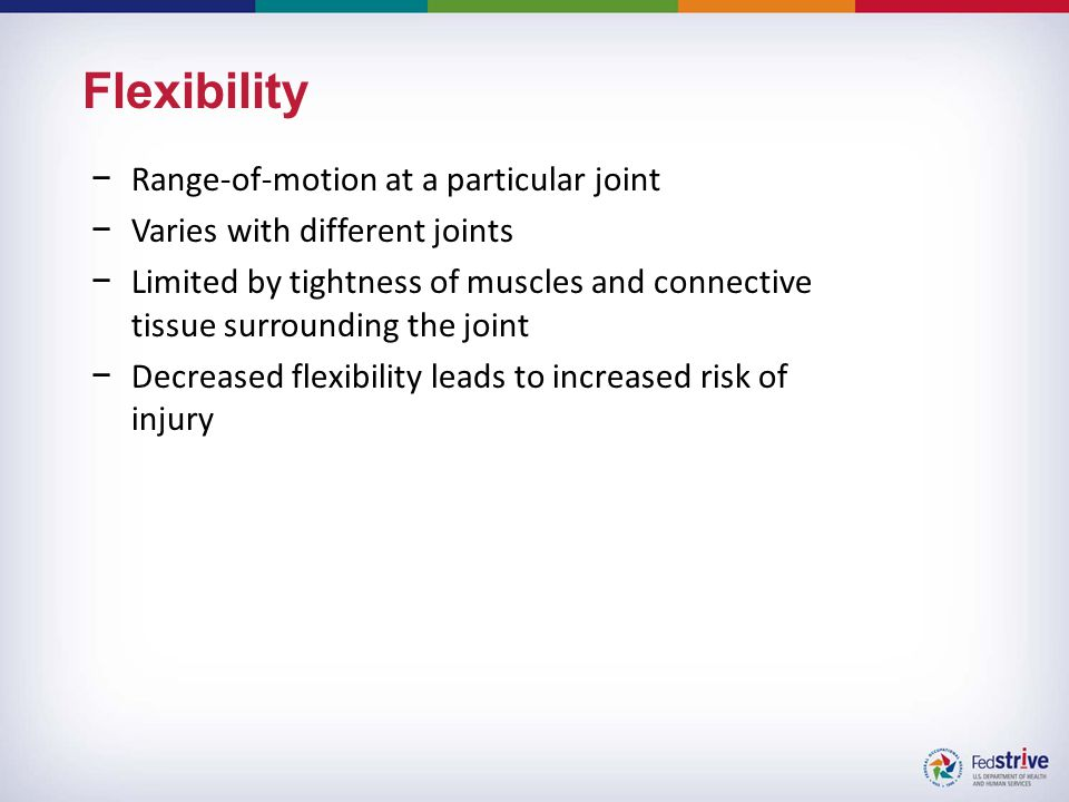 Flexibility −Range-of-motion at a particular joint −Varies with different joints −Limited by tightness of muscles and connective tissue surrounding the joint −Decreased flexibility leads to increased risk of injury